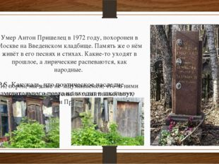 Умер Антон Пришелец в 1972 году, похоронен в Москве на Введенском кладбище. П