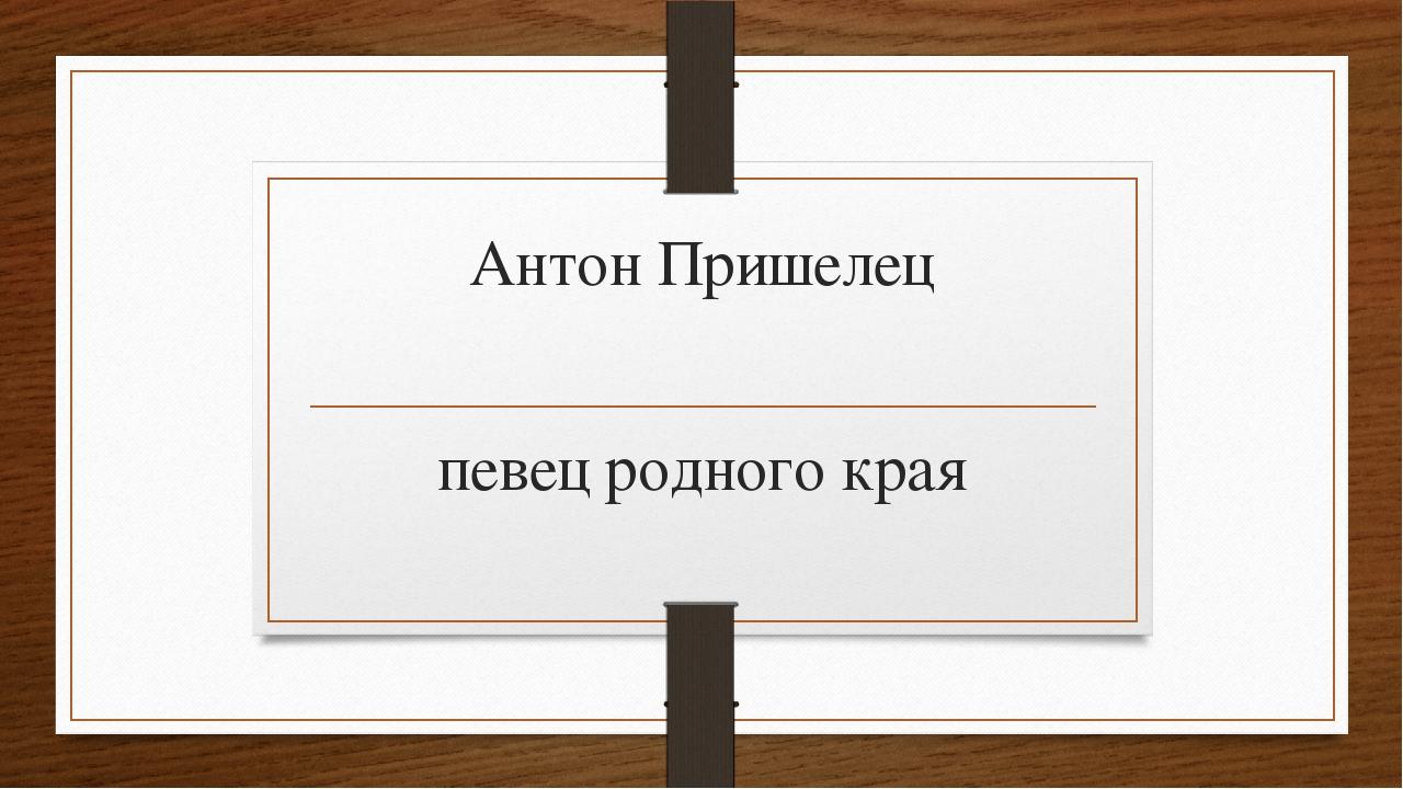 Антон Пришелец певец родного края
