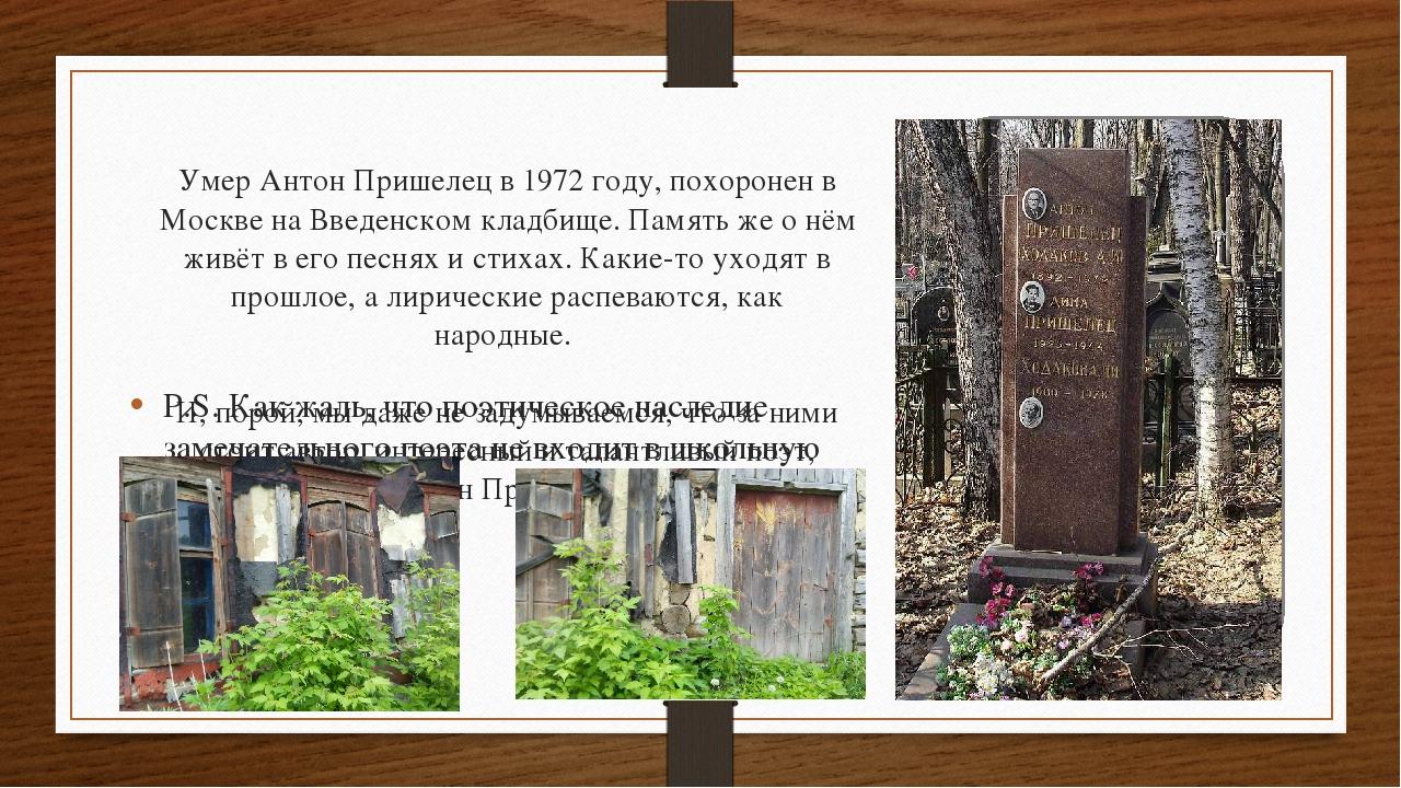 Умер Антон Пришелец в 1972 году, похоронен в Москве на Введенском кладбище. П...