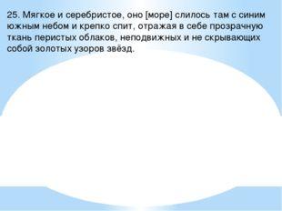 25. Мягкое и серебристое, оно [море] слилось там с синим южным небом и крепко
