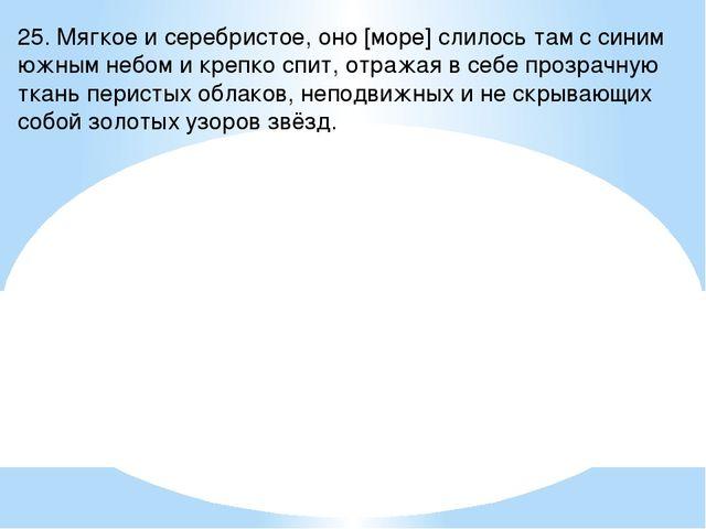 25. Мягкое и серебристое, оно [море] слилось там с синим южным небом и крепко...