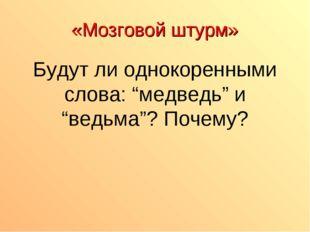 """«Мозговой штурм» Будут ли однокоренными слова: """"медведь"""" и """"ведьма""""? Почему?"""