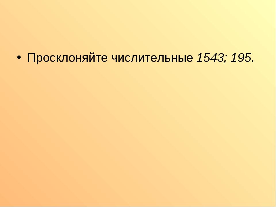 Просклоняйте числительные 1543; 195.