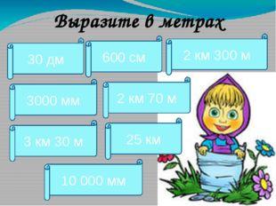 Выразите в метрах 30 дм 2 км 70 м 600 см 2 км 300 м 3000 мм 3 км 30 м 25 км 1