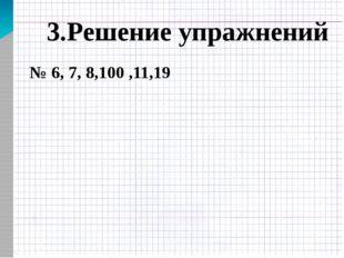 3.Решение упражнений № 6, 7, 8,100 ,11,19