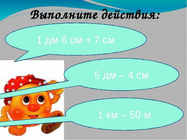 Выполните действия: 1 дм 6 см + 7 см 5 дм – 4 см 1 км – 50 м