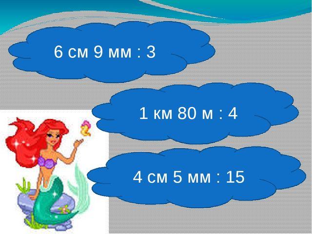 6 см 9 мм : 3 1 км 80 м : 4 4 см 5 мм : 15