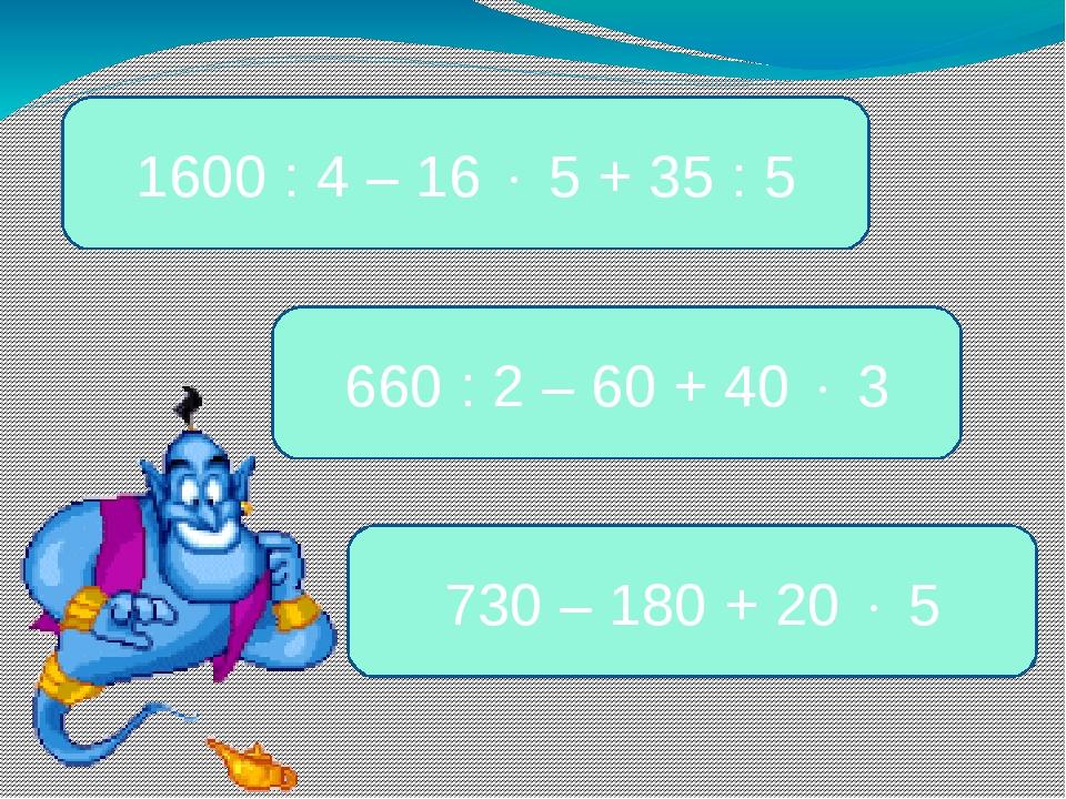 1600 : 4 – 16  5 + 35 : 5 660 : 2 – 60 + 40  3 730 – 180 + 20  5