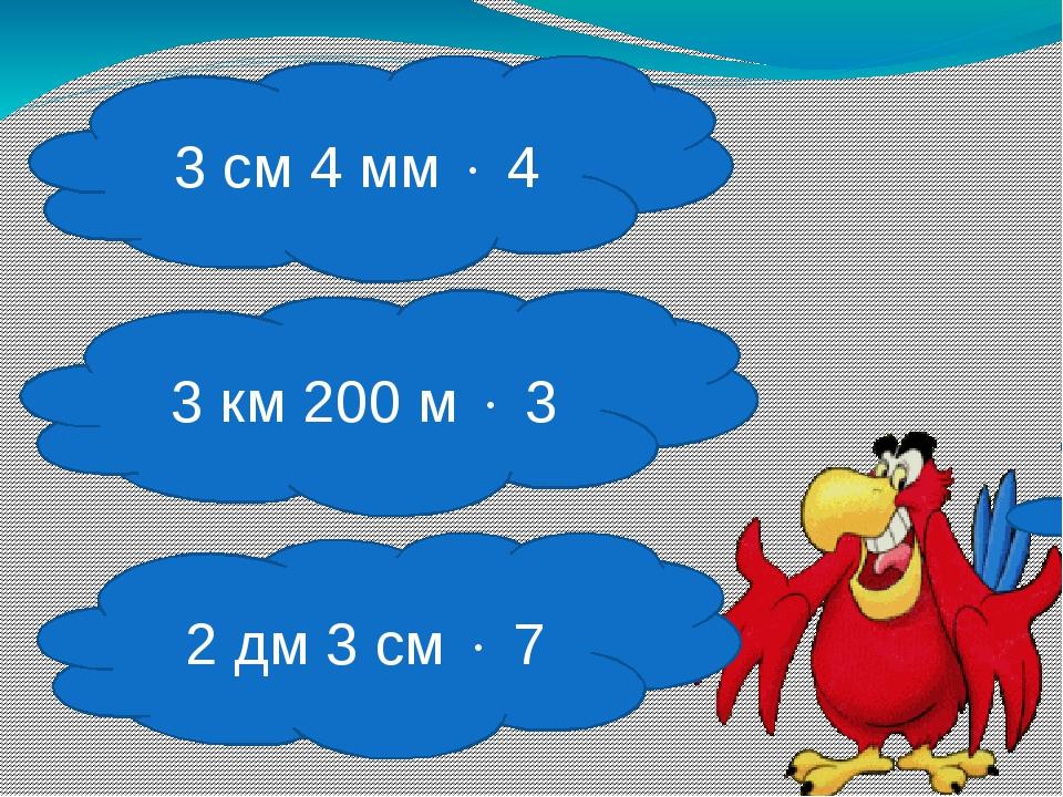 3 см 4 мм  4 2 дм 3 см  7 3 км 200 м  3
