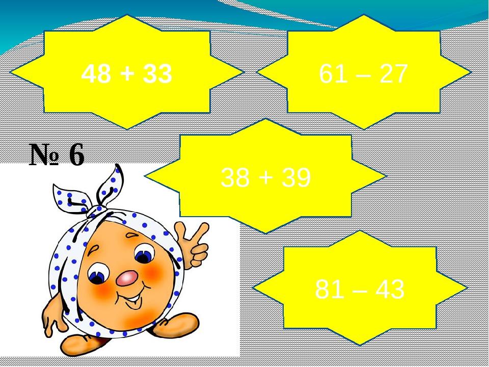 48 + 33 38 + 39 61 – 27 81 – 43 № 6