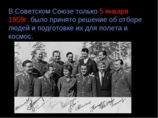 В Советском Союзе только 5 января 1959г. было принято решение об отборе людей