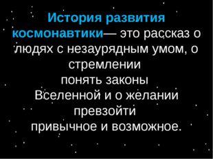 История развития космонавтики— это рассказ о людях с незаурядным умом, о стре