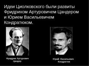 Идеи Циолковского были развиты Фридрихом Артуровичем Цандером и Юрием Василье