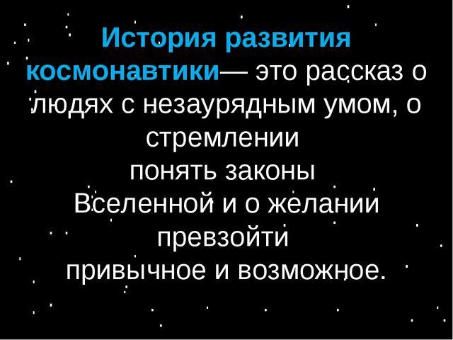 История развития космонавтики— это рассказ о людях с незаурядным умом, о стре...