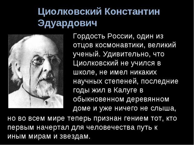 Циолковский Константин Эдуардович Гордость России, один из отцов космонавтики...