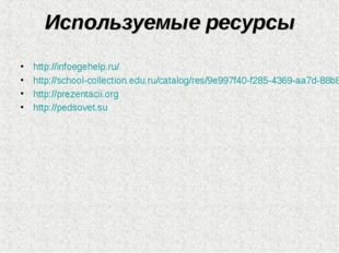 Используемые ресурсы http://infoegehelp.ru/ http://school-collection.edu.ru/c