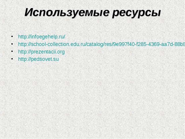 Используемые ресурсы http://infoegehelp.ru/ http://school-collection.edu.ru/c...