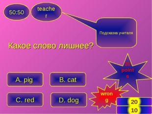 teacher 50:50 A. pig C. red B. cat D. dog Подсказка учителя 20 points wrong *