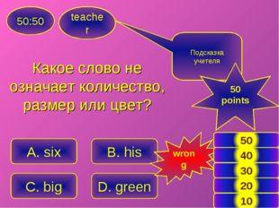 teacher 50:50 A. six B. his C. big D. green Подсказка учителя 50 points wrong