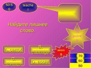 Найдите лишнее слово. teacher 50:50 C. tomato D. apple A. carrot B. cabbage П