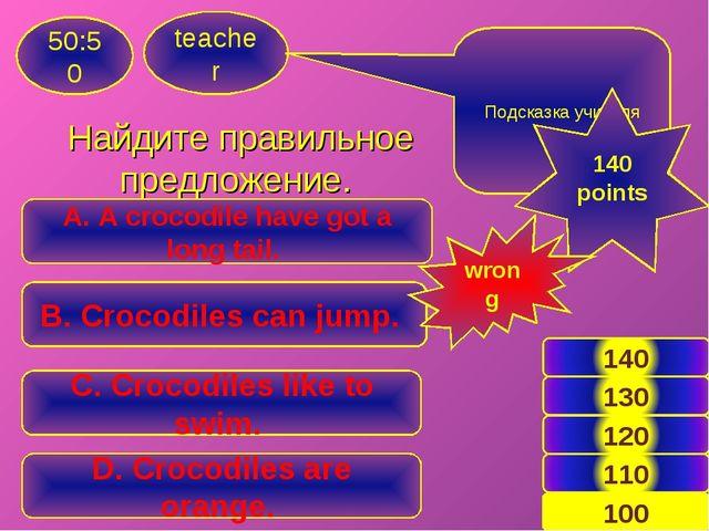 Найдите правильное предложение. teacher 50:50 A. A crocodile have got a long...
