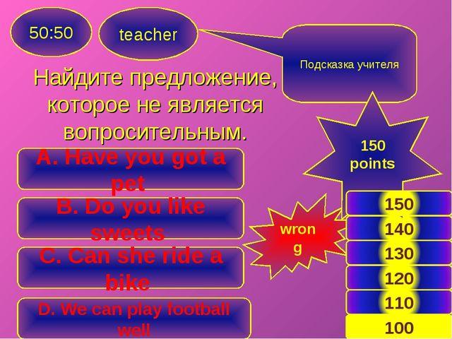 Найдите предложение, которое не является вопросительным. teacher 50:50 C. Can...