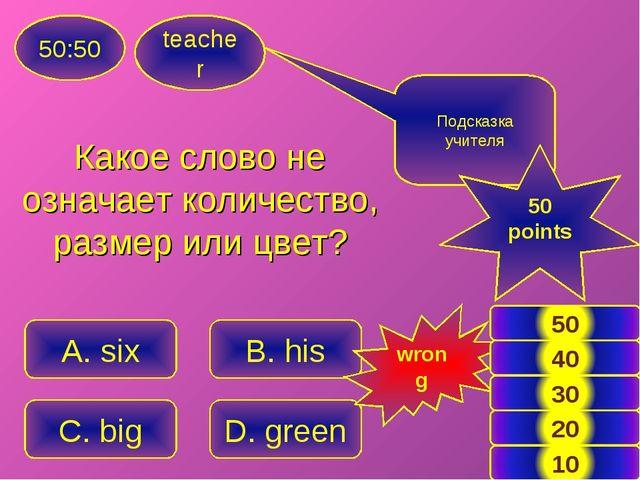 teacher 50:50 A. six B. his C. big D. green Подсказка учителя 50 points wrong...