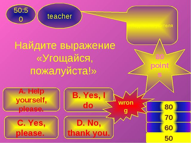 teacher 50:50 B. Yes, I do. A. Help yourself, please. C. Yes, please. D. No,...