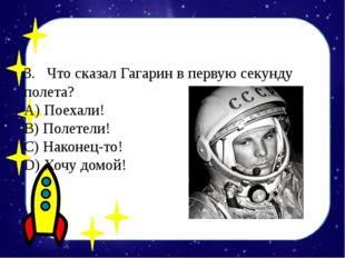 3.Что сказал Гагарин в первую секунду полета? А) Поехали! B) Полетели! С)