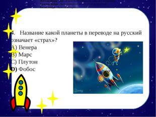 4.Название какой планеты в переводе на русский означает «страх»? А) Венер