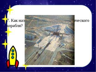7. Как называется место старта космического корабля? А) космопарк Б) космодр