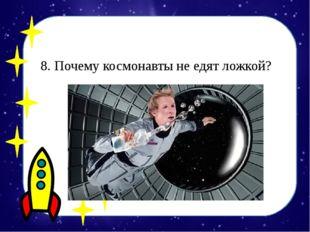 8. Почему космонавты не едят ложкой?