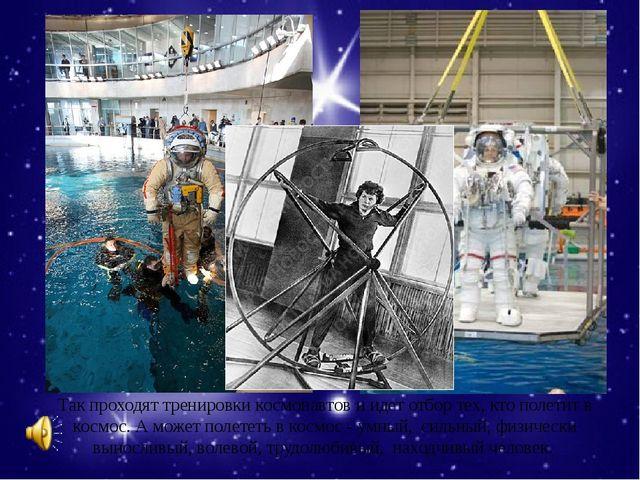 Так проходят тренировки космонавтов и идет отбор тех, кто полетит в космос. А...