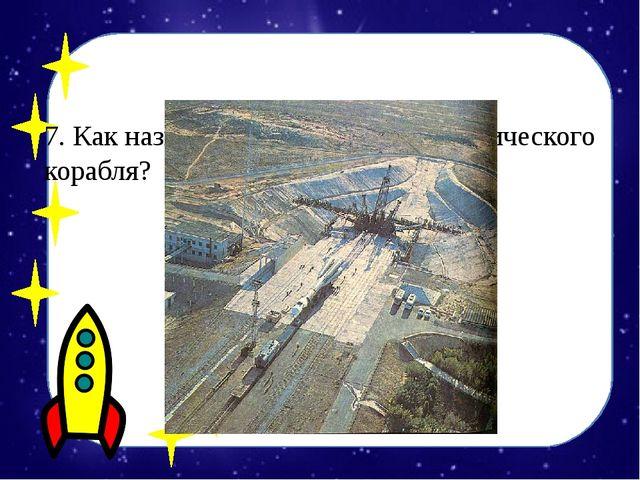 7. Как называется место старта космического корабля? А) космопарк Б) космодр...