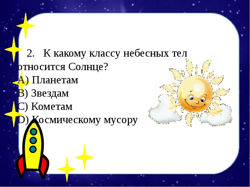 2.К какому классу небесных тел относится Солнце? А) Планетам B) Звездам С...