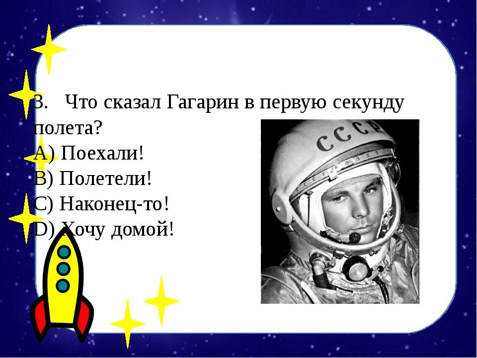 3.Что сказал Гагарин в первую секунду полета? А) Поехали! B) Полетели! С)...