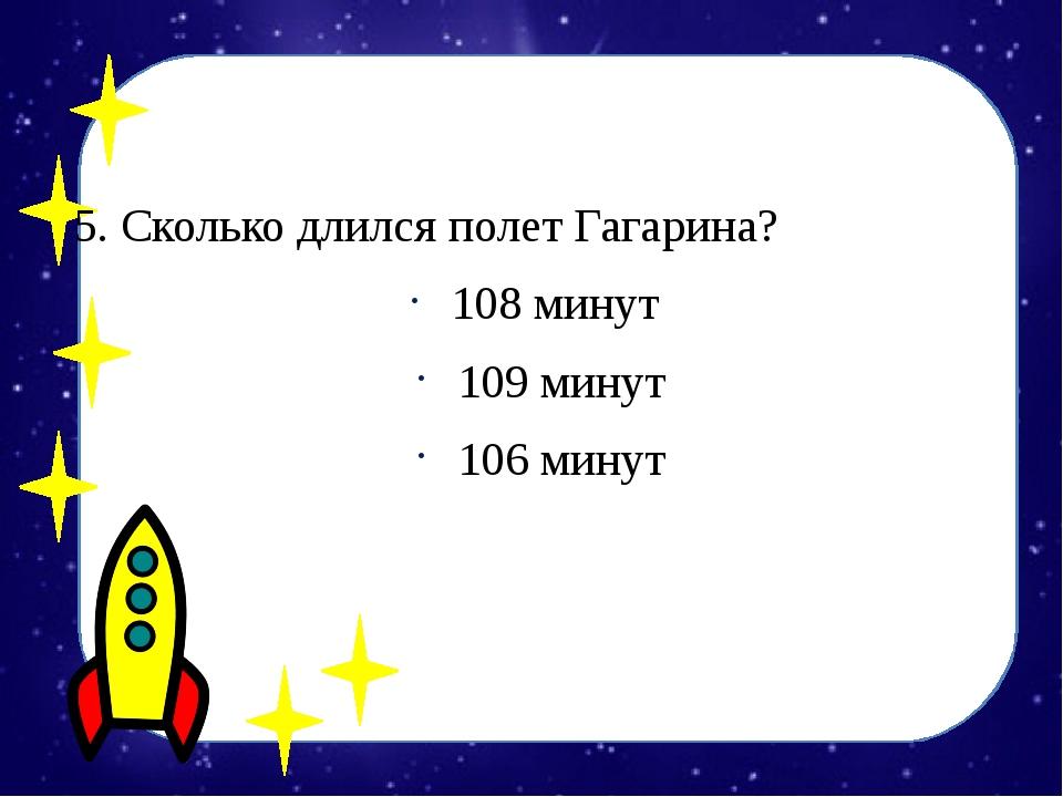 5. Сколько длился полет Гагарина? 108 минут 109 минут 106 минут