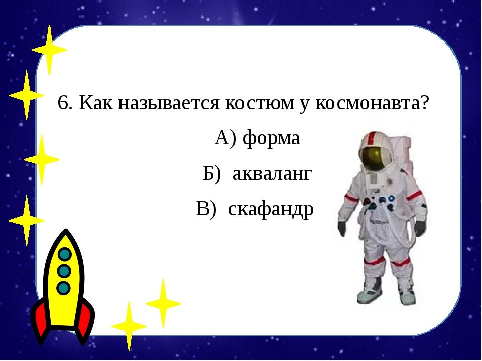 6. Как называется костюм у космонавта? А) форма Б) акваланг В) скафандр