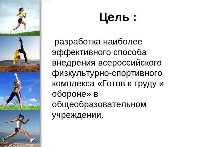 Цель : разработка наиболее эффективного способа внедрения всероссийского физк...