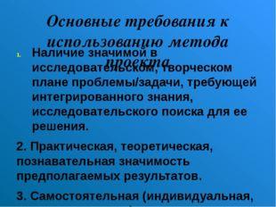 Основные требования к использованию метода проекта Наличие значимой в исследо
