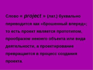 Слово « project » (лат.) буквально переводится как «брошенный вперед»; то ес