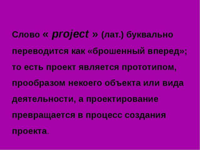 Слово « project » (лат.) буквально переводится как «брошенный вперед»; то ес...