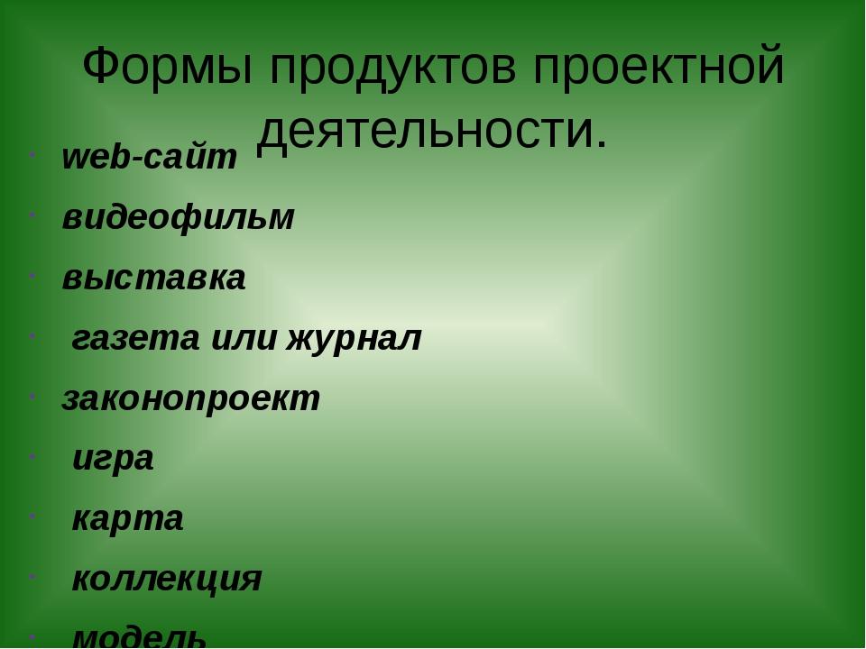 Формы продуктов проектной деятельности. web-сайт видеофильм выставка газета и...