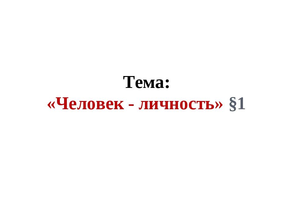 Тема: «Человек - личность» §1
