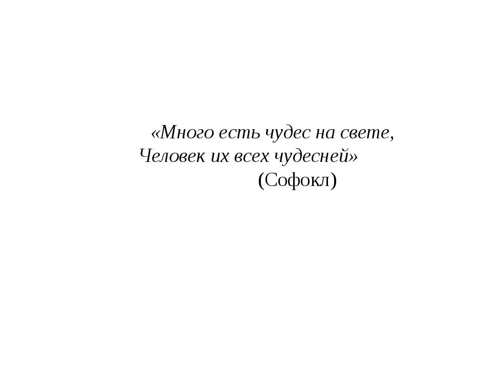 «Много есть чудес на свете, Человек их всех чудесней» (Софокл)