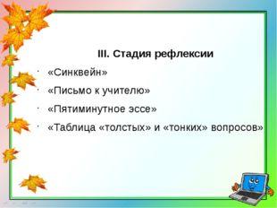 III. Стадия рефлексии «Синквейн» «Письмо к учителю» «Пятиминутное эссе» «Табл