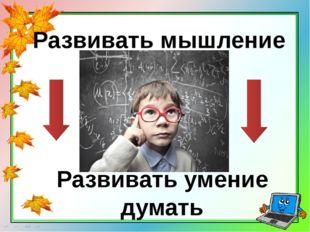 Развивать мышление Развивать умение думать