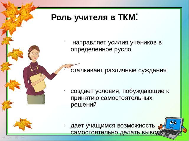 Роль учителя в ТКМ: направляет усилия учеников в определенное русло сталкивае...