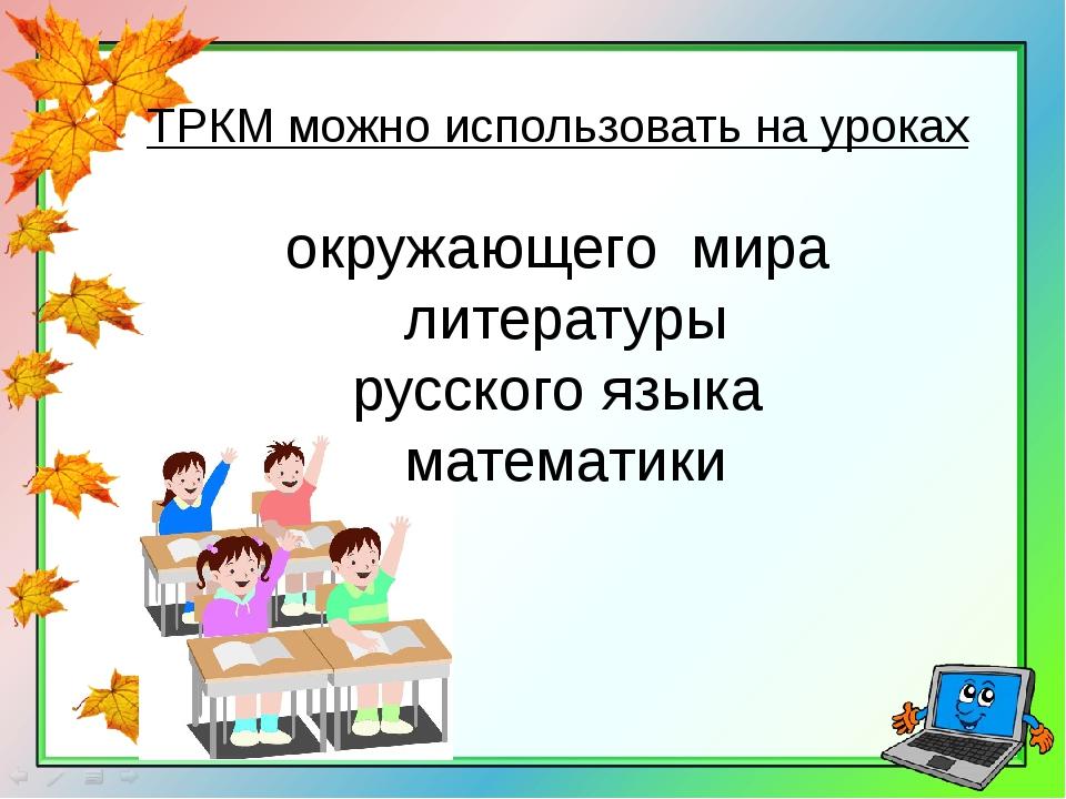 ТРКМ можно использовать на уроках окружающего мира литературы русского языка...