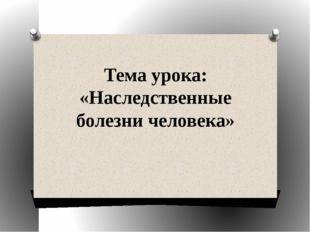 Тема урока: «Наследственные болезни человека»